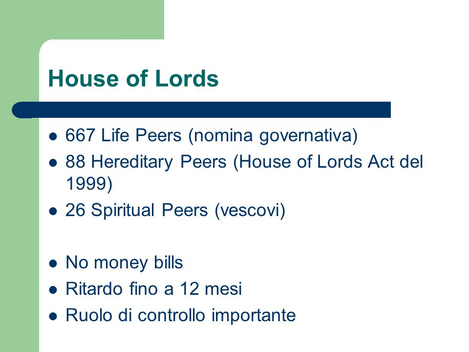 House of Lords 667 Life Peers (nomina governativa) 88 Hereditary Peers (House of Lords Act del 1999) 26 Spiritual Peers (vescovi) No money bills Ritar