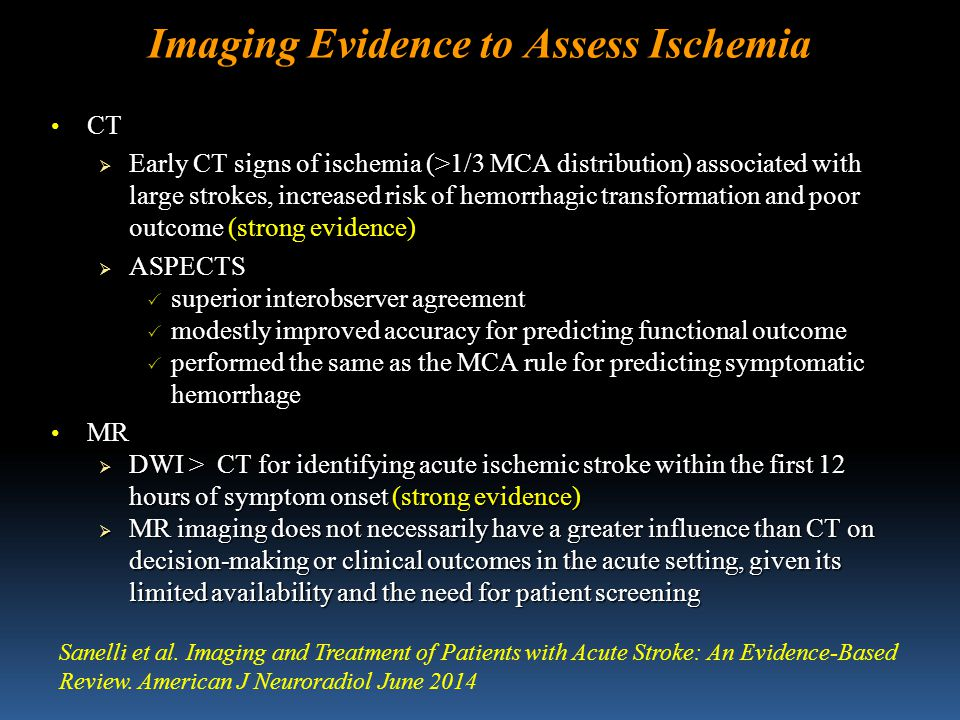 Imaging Evidence to Assess Ischemia CT CT  Early CT signs of ischemia (>1/3 MCA distribution) associated with large strokes, increased risk of hemorrhagic transformation and poor outcome (strong evidence)  ASPECTS  superior interobserver agreement  modestly improved accuracy for predicting functional outcome  performed the same as the MCA rule for predicting symptomatic hemorrhage MR MR  DWI > CT for identifying acute ischemic stroke within the first 12 hours of symptom onset (strong evidence)  MR imaging does not necessarily have a greater influence than CT on decision-making or clinical outcomes in the acute setting, given its limited availability and the need for patient screening Sanelli et al.