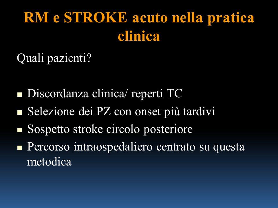 RM e STROKE acuto nella pratica clinica Quali pazienti? Discordanza clinica/ reperti TC Selezione dei PZ con onset più tardivi Sospetto stroke circolo