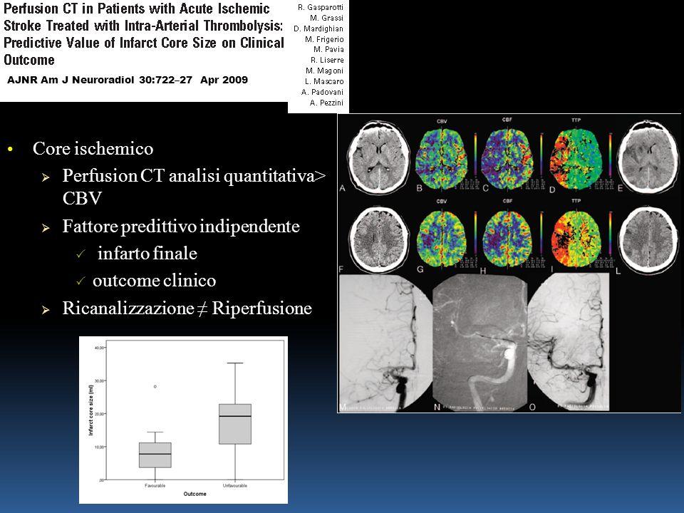 Core ischemico Core ischemico  Perfusion CT analisi quantitativa> CBV  Fattore predittivo indipendente  infarto finale  outcome clinico  Ricanalizzazione ≠ Riperfusione AJNR Am J Neuroradiol 30:722–27 Apr 2009