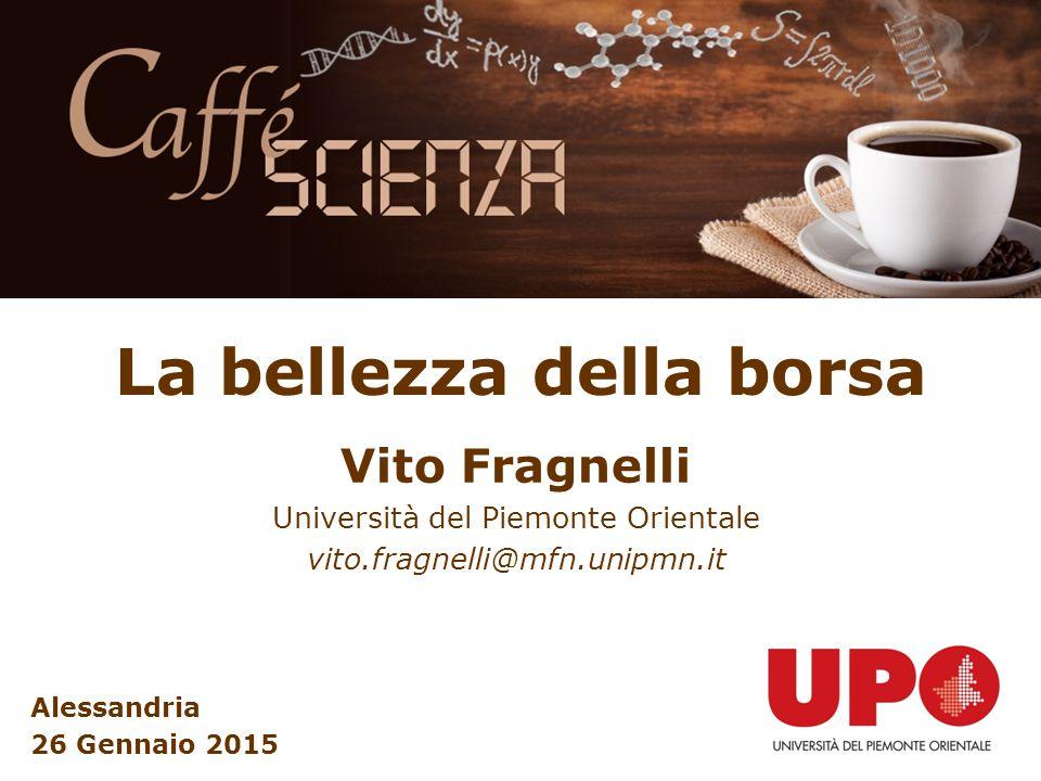La bellezza della borsa Vito Fragnelli Università del Piemonte Orientale vito.fragnelli@mfn.unipmn.it Alessandria 26 Gennaio 2015