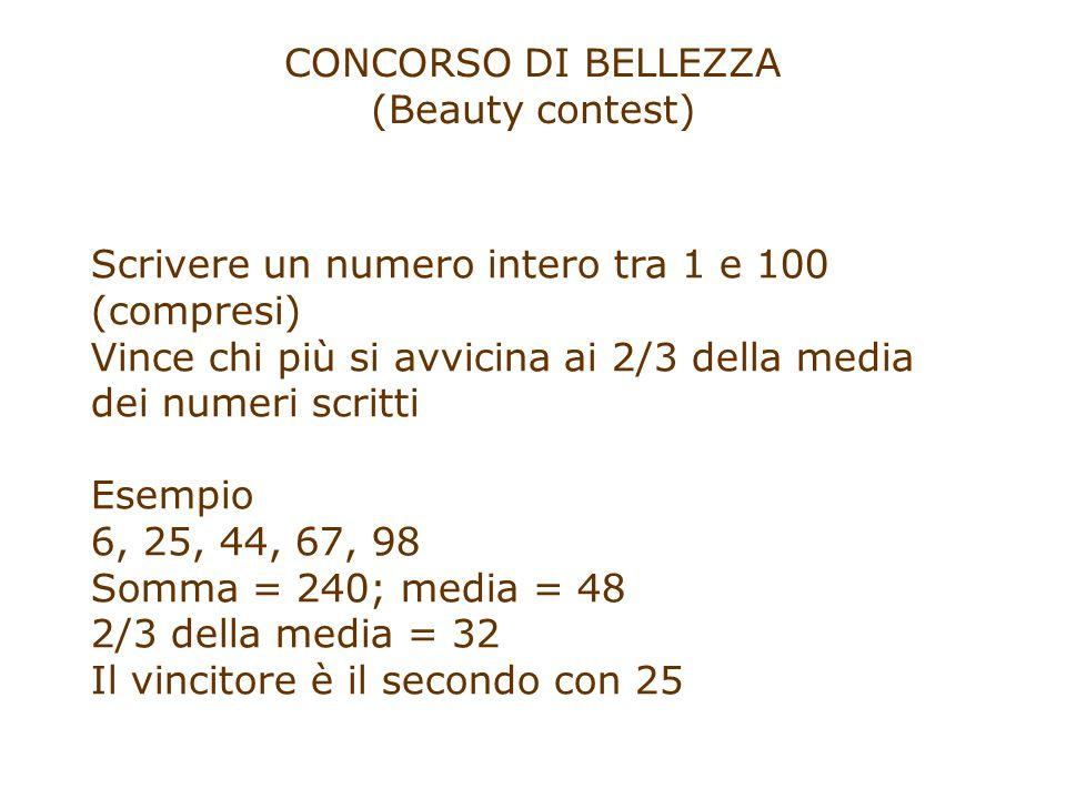 CONCORSO DI BELLEZZA (Beauty contest) Scrivere un numero intero tra 1 e 100 (compresi) Vince chi più si avvicina ai 2/3 della media dei numeri scritti Esempio 6, 25, 44, 67, 98 Somma = 240; media = 48 2/3 della media = 32 Il vincitore è il secondo con 25