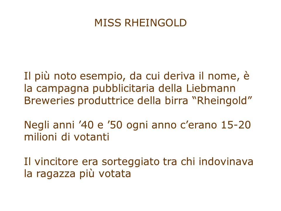 MISS RHEINGOLD Il più noto esempio, da cui deriva il nome, è la campagna pubblicitaria della Liebmann Breweries produttrice della birra Rheingold Negli anni '40 e '50 ogni anno c'erano 15-20 milioni di votanti Il vincitore era sorteggiato tra chi indovinava la ragazza più votata