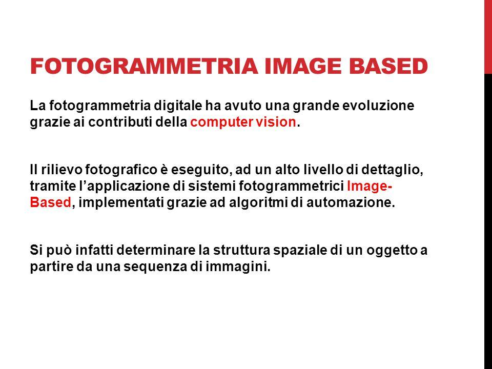 FOTOGRAMMETRIA IMAGE BASED COMPUTER VISION: analisi di immagini numeriche al calcolatore, finalizzata a capire: cosa è presente nella scena e dove Estrazione di alcune proprietà della scena tridimensionale contenuta nell'immagine: - forma e proprietà delle superfici - illuminazione - riconoscimento e localizzazione di oggetti L'automazione nell'orientamento di coppie, terne o sequenze di immagini prende il nome di Structure from Motion (SFM)