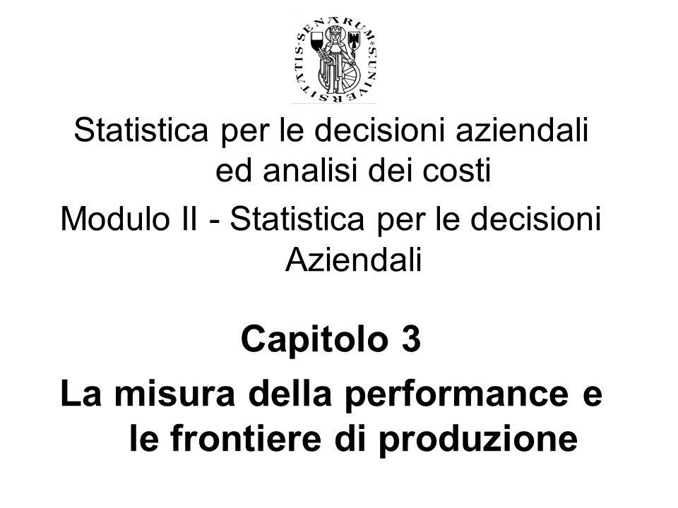 Statistica per le decisioni aziendali ed analisi dei costi Modulo II - Statistica per le decisioni Aziendali Capitolo 3 La misura della performance e le frontiere di produzione