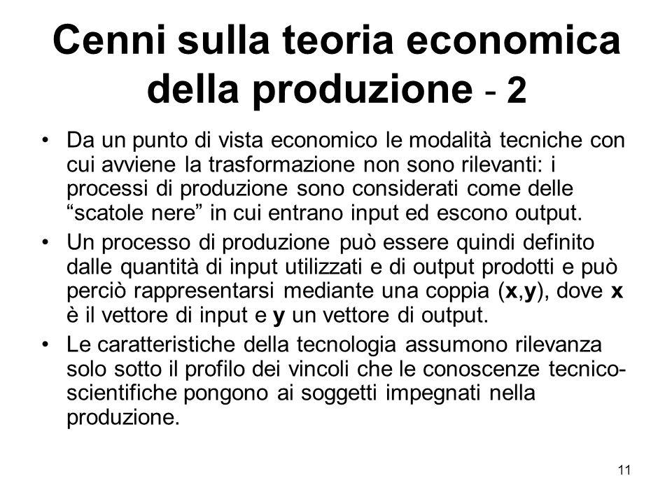 11 Cenni sulla teoria economica della produzione - 2 Da un punto di vista economico le modalità tecniche con cui avviene la trasformazione non sono rilevanti: i processi di produzione sono considerati come delle scatole nere in cui entrano input ed escono output.
