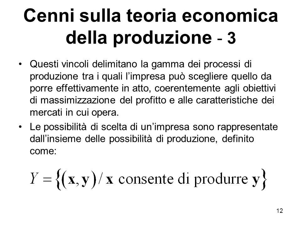 12 Cenni sulla teoria economica della produzione - 3 Questi vincoli delimitano la gamma dei processi di produzione tra i quali l'impresa può scegliere quello da porre effettivamente in atto, coerentemente agli obiettivi di massimizzazione del profitto e alle caratteristiche dei mercati in cui opera.