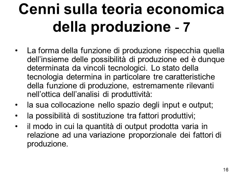 16 Cenni sulla teoria economica della produzione - 7 La forma della funzione di produzione rispecchia quella dell'insieme delle possibilità di produzione ed è dunque determinata da vincoli tecnologici.