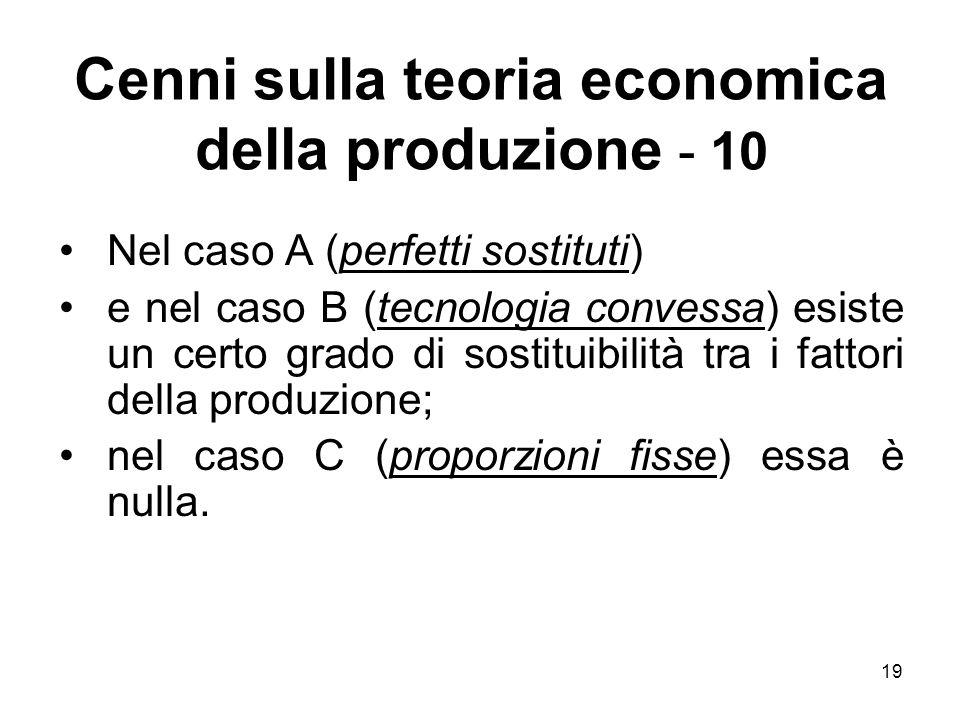 19 Cenni sulla teoria economica della produzione - 10 Nel caso A (perfetti sostituti) e nel caso B (tecnologia convessa) esiste un certo grado di sostituibilità tra i fattori della produzione; nel caso C (proporzioni fisse) essa è nulla.