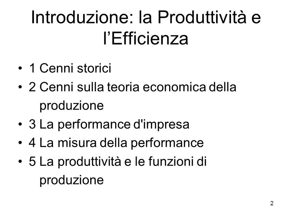 2 Introduzione: la Produttività e l'Efficienza 1 Cenni storici 2 Cenni sulla teoria economica della produzione 3 La performance d impresa 4 La misura della performance 5 La produttività e le funzioni di produzione