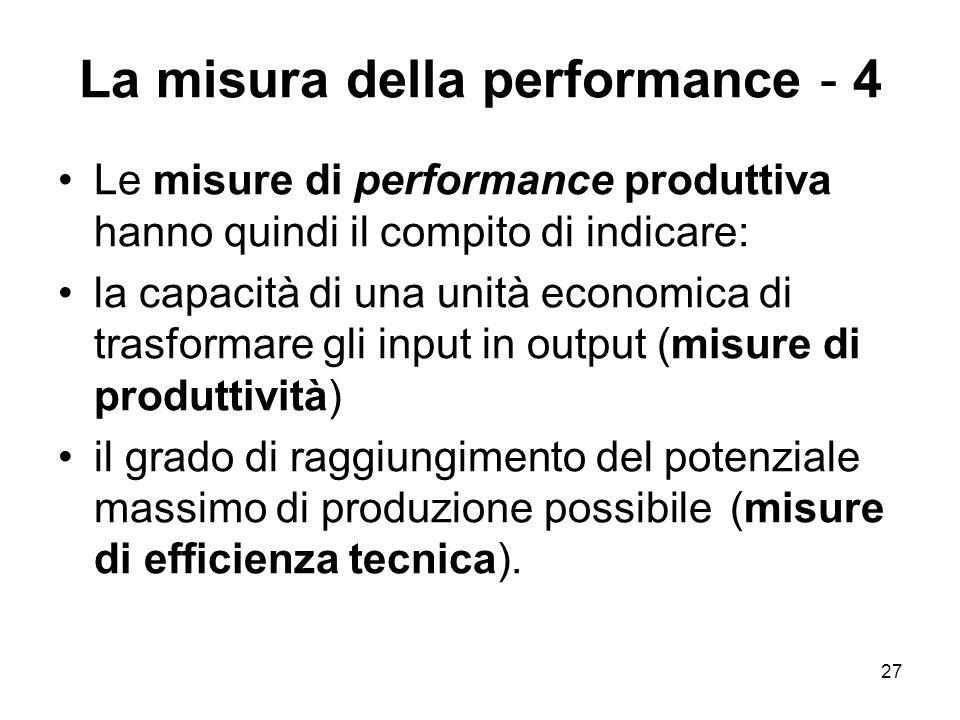 27 La misura della performance - 4 Le misure di performance produttiva hanno quindi il compito di indicare: la capacità di una unità economica di trasformare gli input in output (misure di produttività) il grado di raggiungimento del potenziale massimo di produzione possibile (misure di efficienza tecnica).
