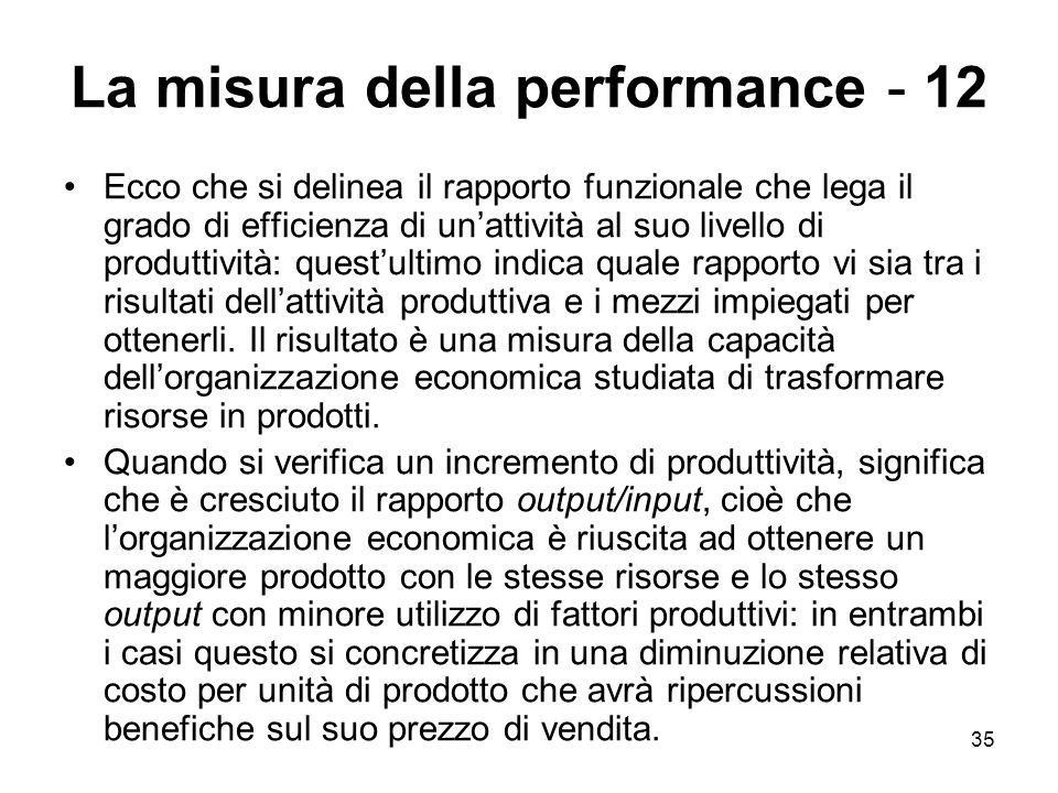 35 La misura della performance - 12 Ecco che si delinea il rapporto funzionale che lega il grado di efficienza di un'attività al suo livello di produttività: quest'ultimo indica quale rapporto vi sia tra i risultati dell'attività produttiva e i mezzi impiegati per ottenerli.