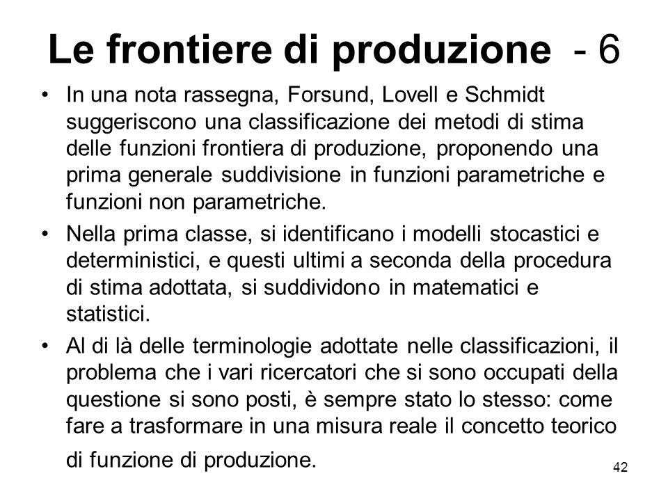 42 Le frontiere di produzione - 6 In una nota rassegna, Forsund, Lovell e Schmidt suggeriscono una classificazione dei metodi di stima delle funzioni frontiera di produzione, proponendo una prima generale suddivisione in funzioni parametriche e funzioni non parametriche.