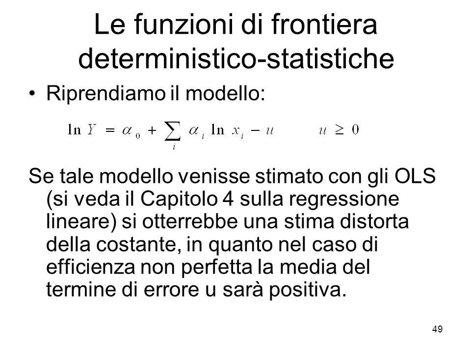 49 Le funzioni di frontiera deterministico-statistiche Riprendiamo il modello: Se tale modello venisse stimato con gli OLS (si veda il Capitolo 4 sulla regressione lineare) si otterrebbe una stima distorta della costante, in quanto nel caso di efficienza non perfetta la media del termine di errore u sarà positiva.