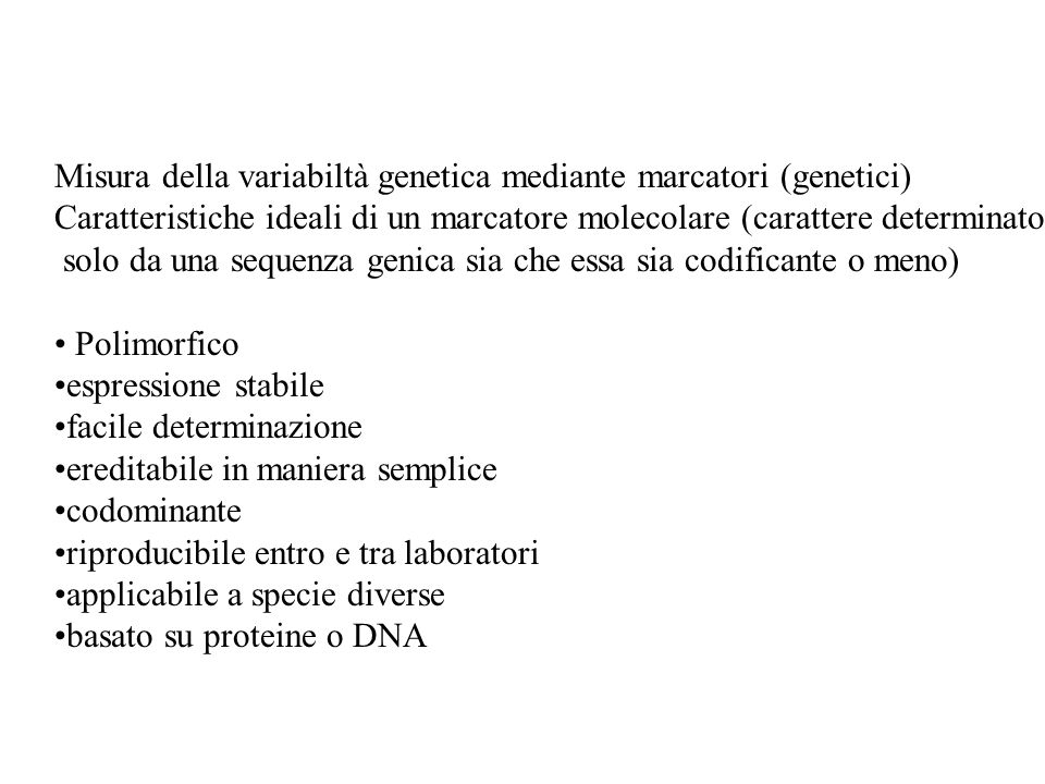 Misura della variabiltà genetica mediante marcatori (genetici) Caratteristiche ideali di un marcatore molecolare (carattere determinato solo da una sequenza genica sia che essa sia codificante o meno) Polimorfico espressione stabile facile determinazione ereditabile in maniera semplice codominante riproducibile entro e tra laboratori applicabile a specie diverse basato su proteine o DNA