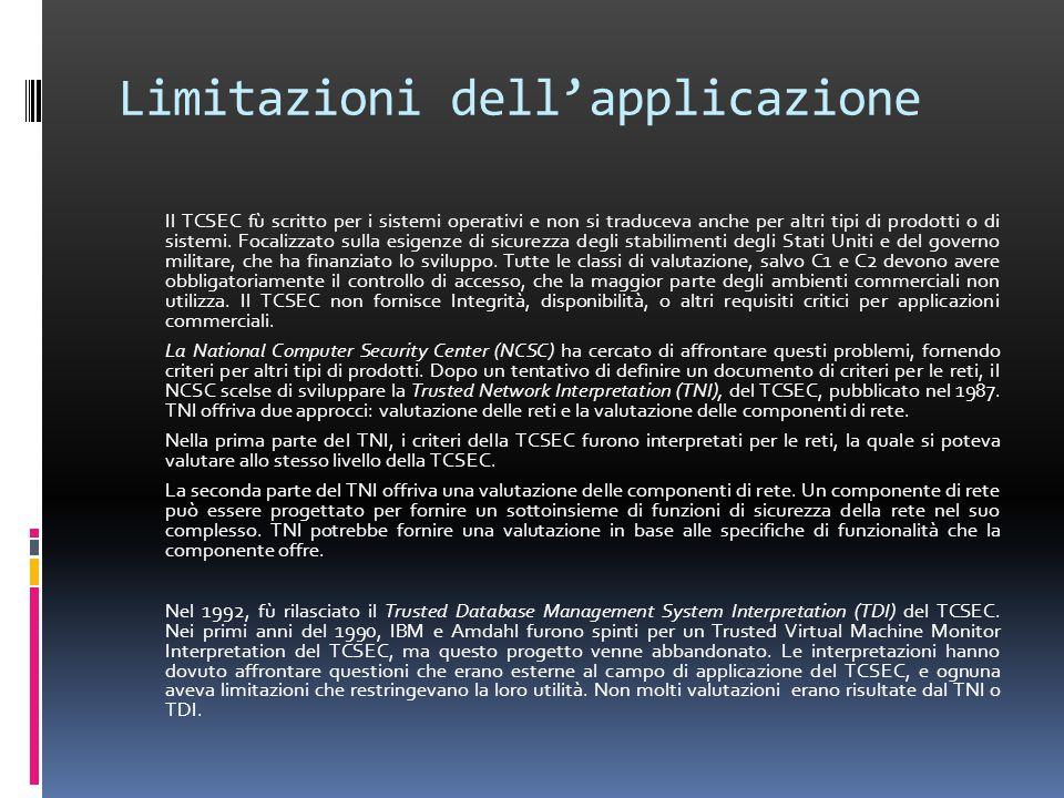 Limitazioni dell'applicazione Il TCSEC fù scritto per i sistemi operativi e non si traduceva anche per altri tipi di prodotti o di sistemi.