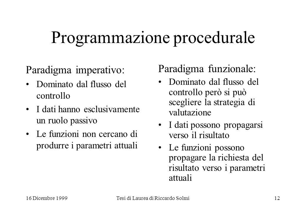 16 Dicembre 1999Tesi di Laurea di Riccardo Solmi12 Programmazione procedurale Paradigma imperativo: Dominato dal flusso del controllo I dati hanno esc