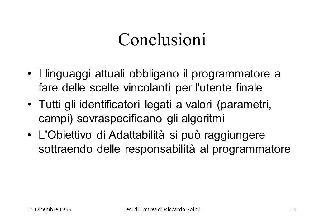 16 Dicembre 1999Tesi di Laurea di Riccardo Solmi16 Conclusioni I linguaggi attuali obbligano il programmatore a fare delle scelte vincolanti per l'ute