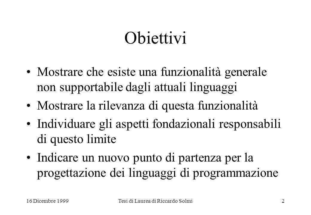16 Dicembre 1999Tesi di Laurea di Riccardo Solmi2 Obiettivi Mostrare che esiste una funzionalità generale non supportabile dagli attuali linguaggi Mos