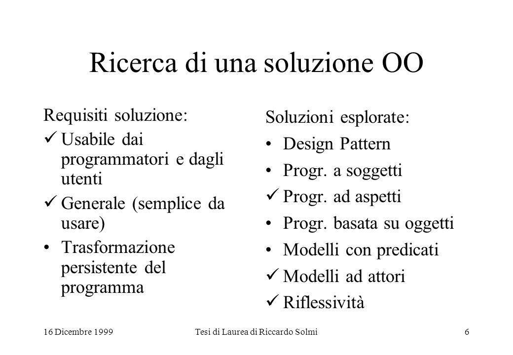 16 Dicembre 1999Tesi di Laurea di Riccardo Solmi6 Ricerca di una soluzione OO Requisiti soluzione: Usabile dai programmatori e dagli utenti Generale (semplice da usare) Trasformazione persistente del programma Soluzioni esplorate: Design Pattern Progr.