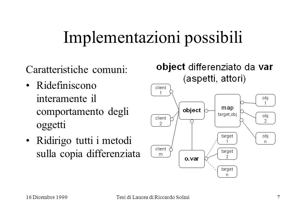 16 Dicembre 1999Tesi di Laurea di Riccardo Solmi7 Implementazioni possibili Caratteristiche comuni: Ridefiniscono interamente il comportamento degli oggetti Ridirigo tutti i metodi sulla copia differenziata