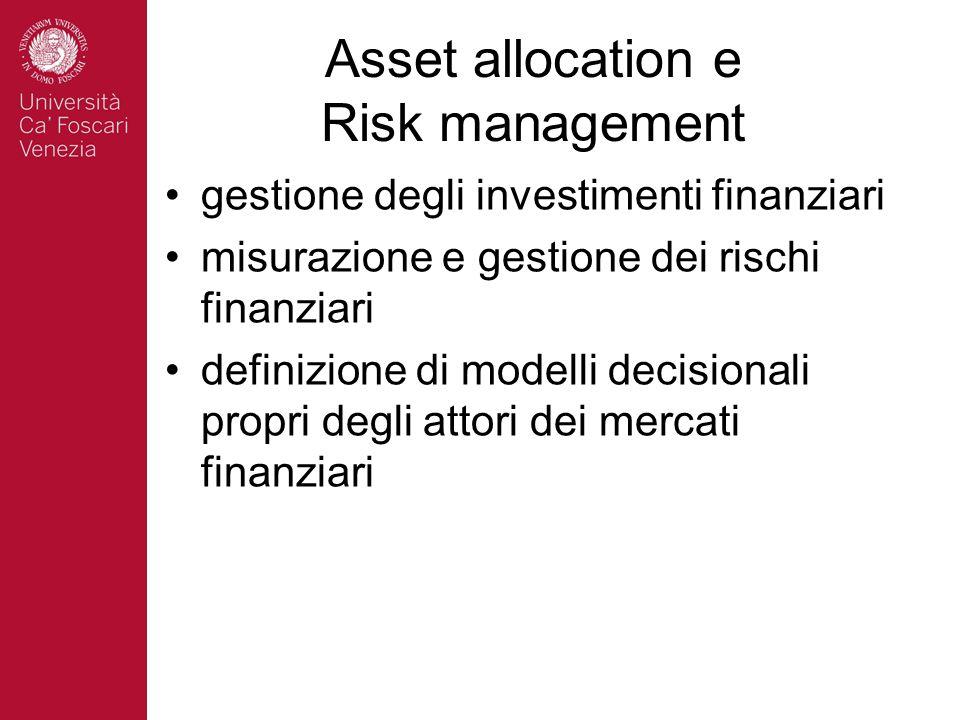 Asset allocation e Risk management gestione degli investimenti finanziari misurazione e gestione dei rischi finanziari definizione di modelli decisionali propri degli attori dei mercati finanziari