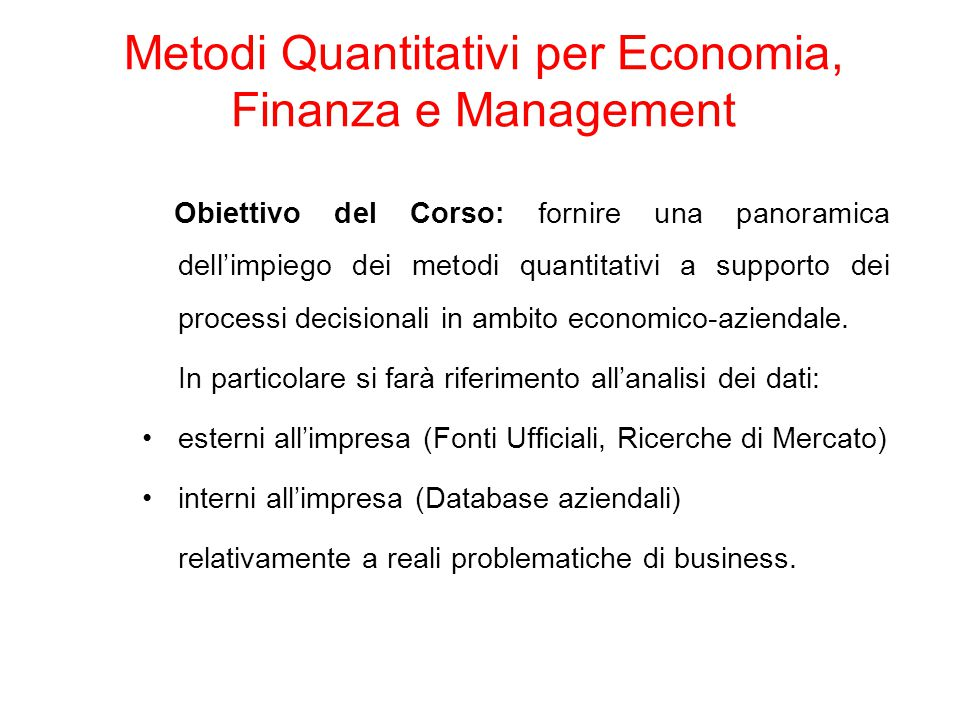 Programma del Corso: Modulo 1: la raccolta e l'organizzazione dei dati Modulo 2: le evidenze elementari Modulo 3: la riduzione delle dimensioni di analisi Modulo 4: i modelli di regressione Modulo 5: l'analisi delle serie temporali Metodi Quantitativi per Economia, Finanza e Management