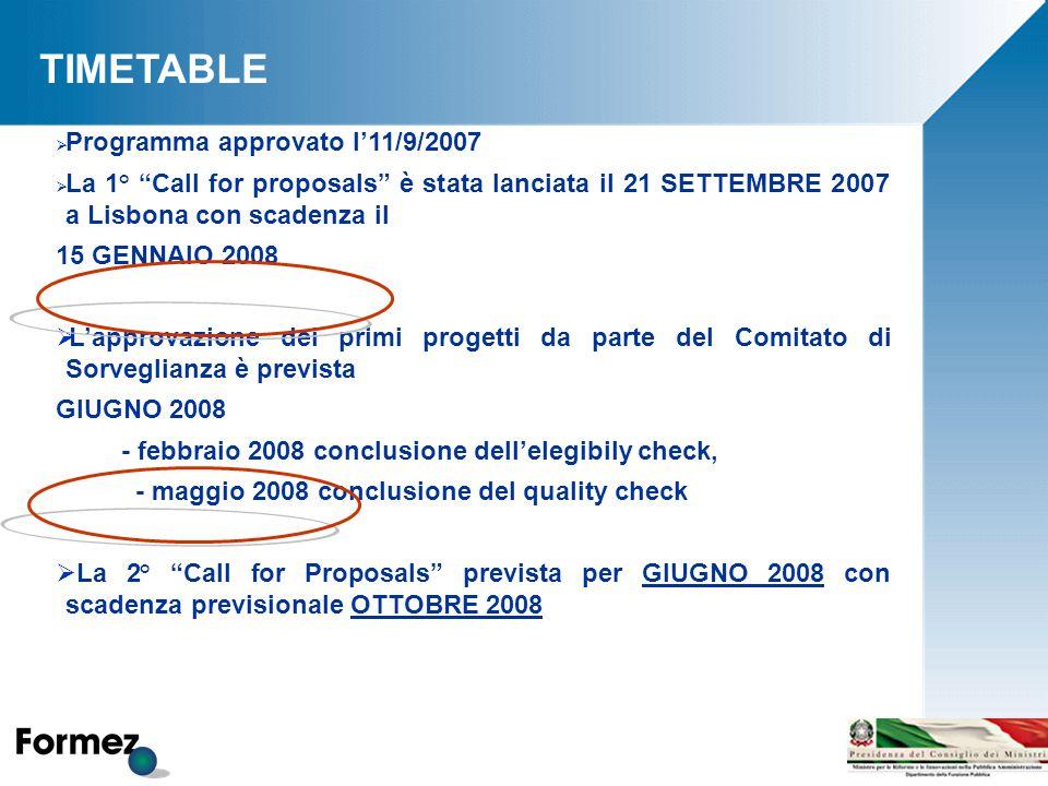 TIMETABLE  Programma approvato l'11/9/2007  La 1° Call for proposals è stata lanciata il 21 SETTEMBRE 2007 a Lisbona con scadenza il 15 GENNAIO 2008  L'approvazione dei primi progetti da parte del Comitato di Sorveglianza è prevista GIUGNO 2008 - febbraio 2008 conclusione dell'elegibily check, - maggio 2008 conclusione del quality check  La 2° Call for Proposals prevista per GIUGNO 2008 con scadenza previsionale OTTOBRE 2008
