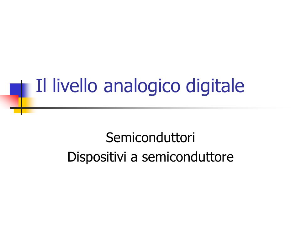 Il livello analogico digitale Semiconduttori Dispositivi a semiconduttore