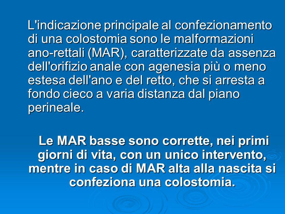 L indicazione principale al confezionamento di una colostomia sono le malformazioni ano-rettali (MAR), caratterizzate da assenza dell orifizio anale con agenesia più o meno estesa dell ano e del retto, che si arresta a fondo cieco a varia distanza dal piano perineale.