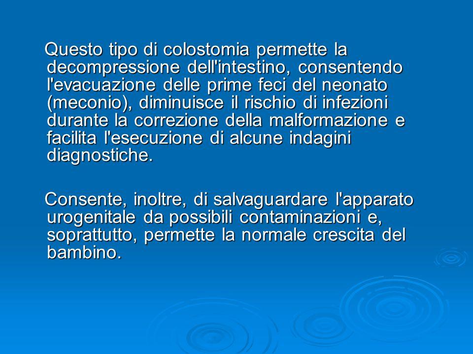 Questo tipo di colostomia permette la decompressione dell intestino, consentendo l evacuazione delle prime feci del neonato (meconio), diminuisce il rischio di infezioni durante la correzione della malformazione e facilita l esecuzione di alcune indagini diagnostiche.
