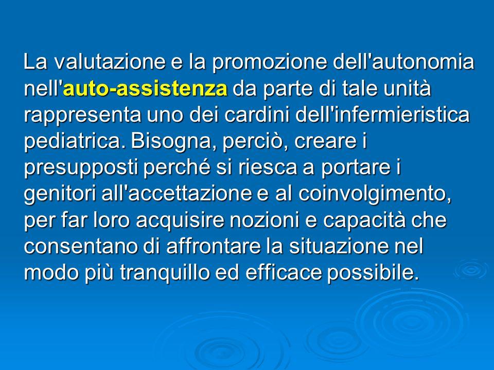 La valutazione e la promozione dell autonomia nell auto-assistenza da parte di tale unità rappresenta uno dei cardini dell infermieristica pediatrica.