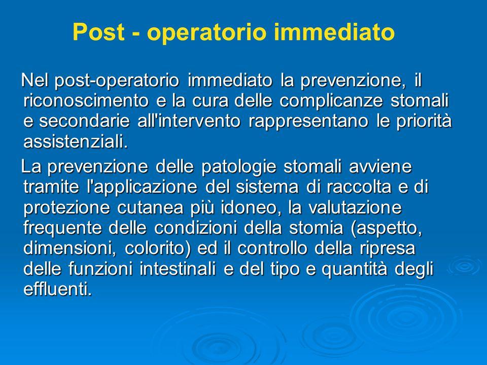 Nel post-operatorio immediato la prevenzione, il riconoscimento e la cura delle complicanze stomali e secondarie all intervento rappresentano le priorità assistenziali.
