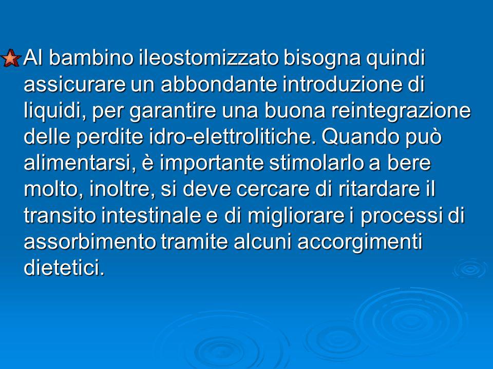 Al bambino ileostomizzato bisogna quindi assicurare un abbondante introduzione di liquidi, per garantire una buona reintegrazione delle perdite idro-elettrolitiche.