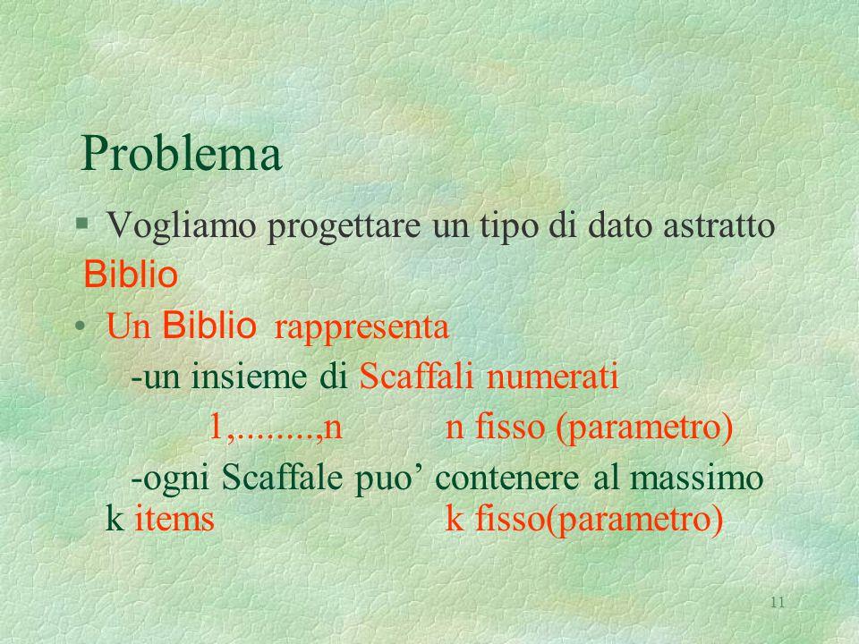 11 Problema §Vogliamo progettare un tipo di dato astratto Biblio Un Biblio rappresenta -un insieme di Scaffali numerati 1,........,n n fisso (parametro) -ogni Scaffale puo' contenere al massimo k items k fisso(parametro)