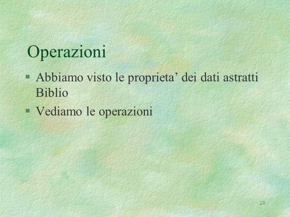 28 Operazioni §Abbiamo visto le proprieta' dei dati astratti Biblio §Vediamo le operazioni