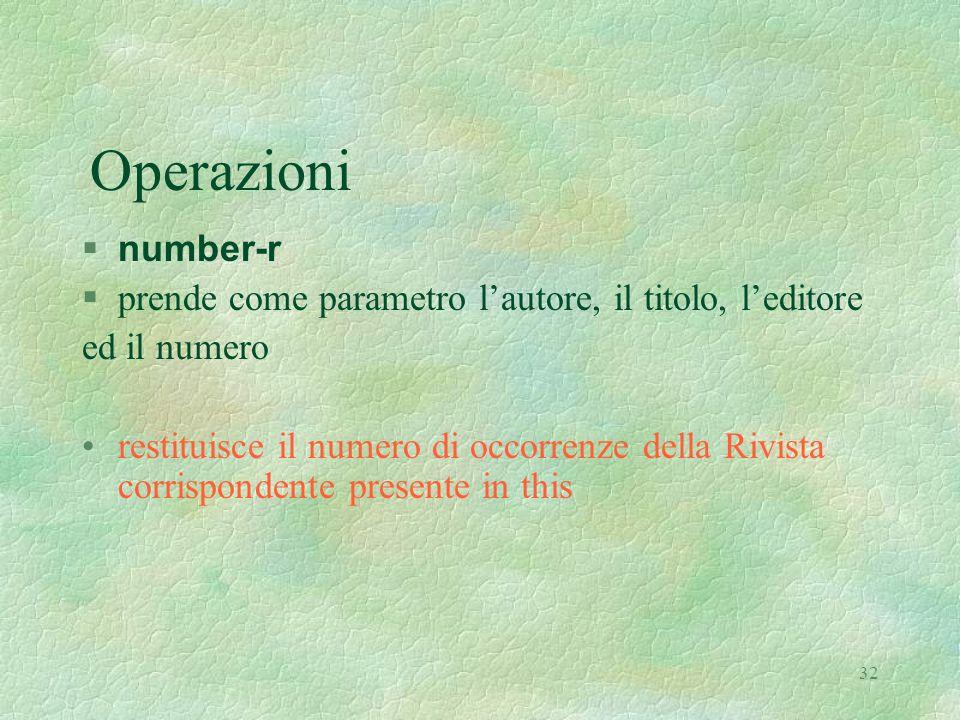 32 Operazioni  number-r §prende come parametro l'autore, il titolo, l'editore ed il numero restituisce il numero di occorrenze della Rivista corrispondente presente in this