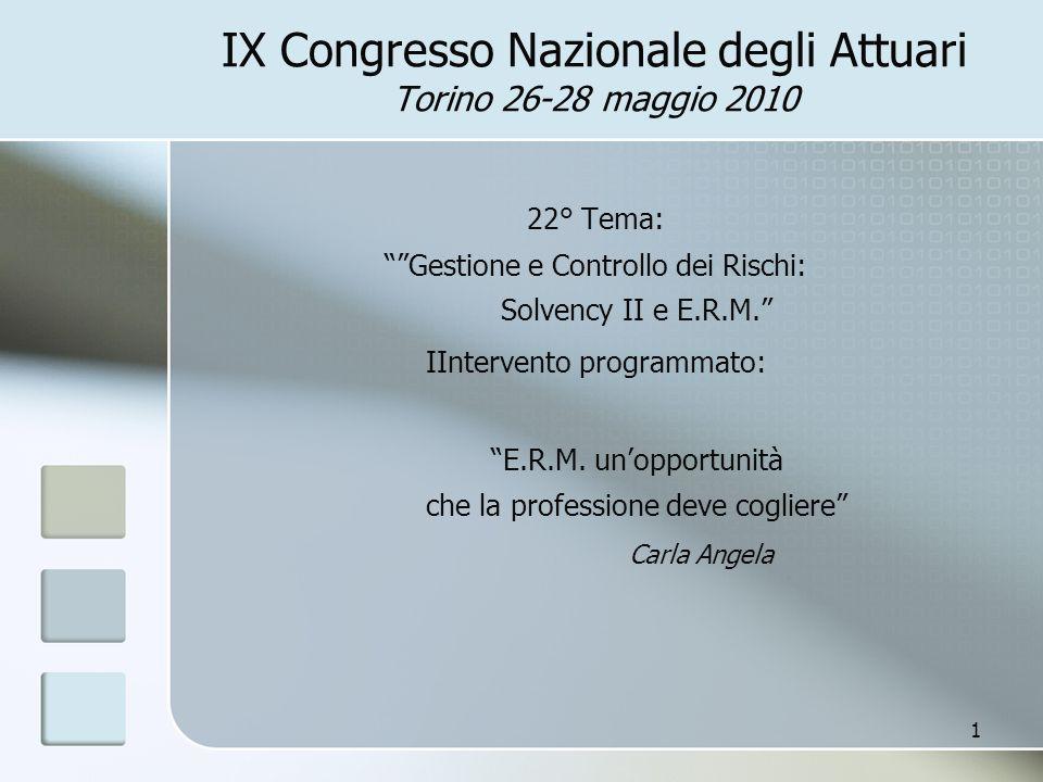 IX Congresso Nazionale degli Attuari Torino 26-28 maggio 2010 22° Tema: Gestione e Controllo dei Rischi: Solvency II e E.R.M. IIntervento programmato: E.R.M.