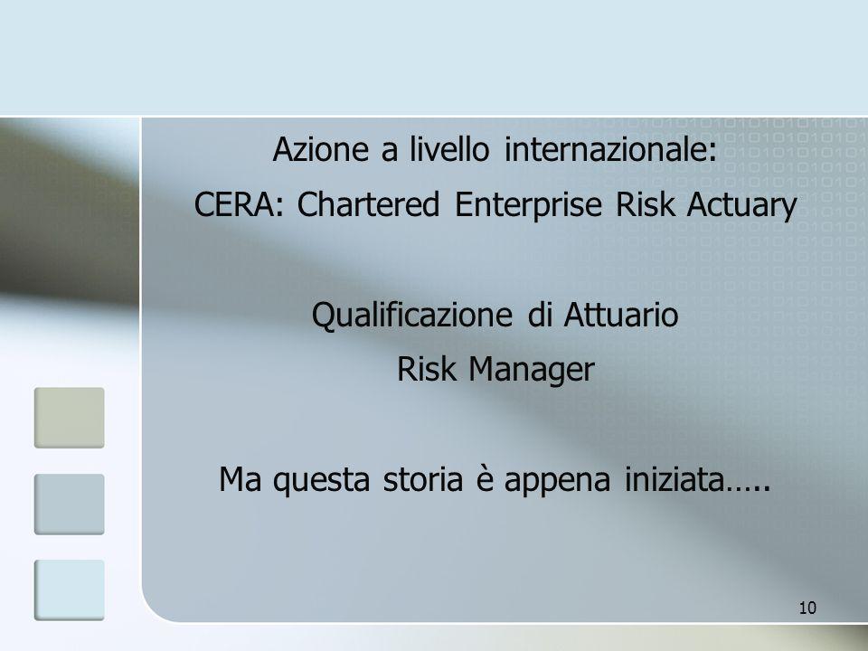 Azione a livello internazionale: CERA: Chartered Enterprise Risk Actuary Qualificazione di Attuario Risk Manager Ma questa storia è appena iniziata…..