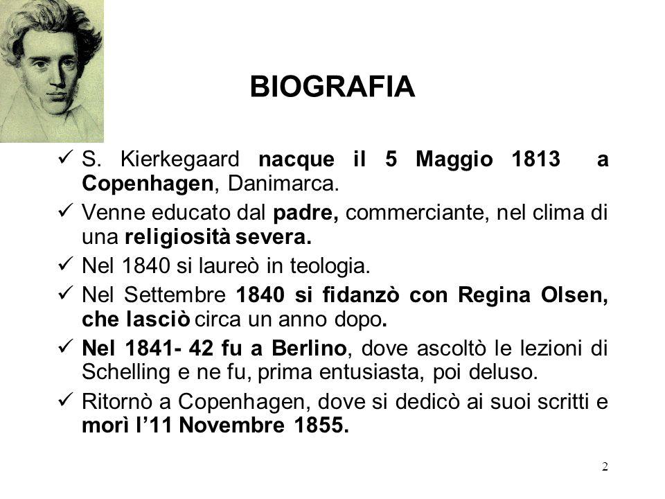 2 BIOGRAFIA S. Kierkegaard nacque il 5 Maggio 1813 a Copenhagen, Danimarca. Venne educato dal padre, commerciante, nel clima di una religiosità severa