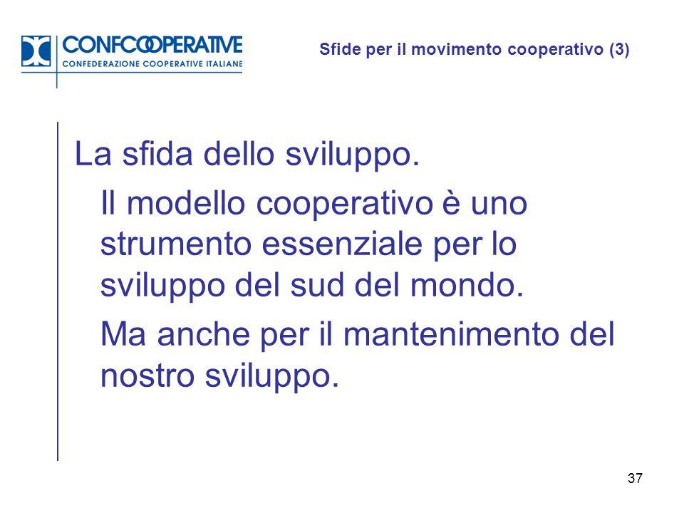 37 Sfide per il movimento cooperativo (3) La sfida dello sviluppo. Il modello cooperativo è uno strumento essenziale per lo sviluppo del sud del mondo