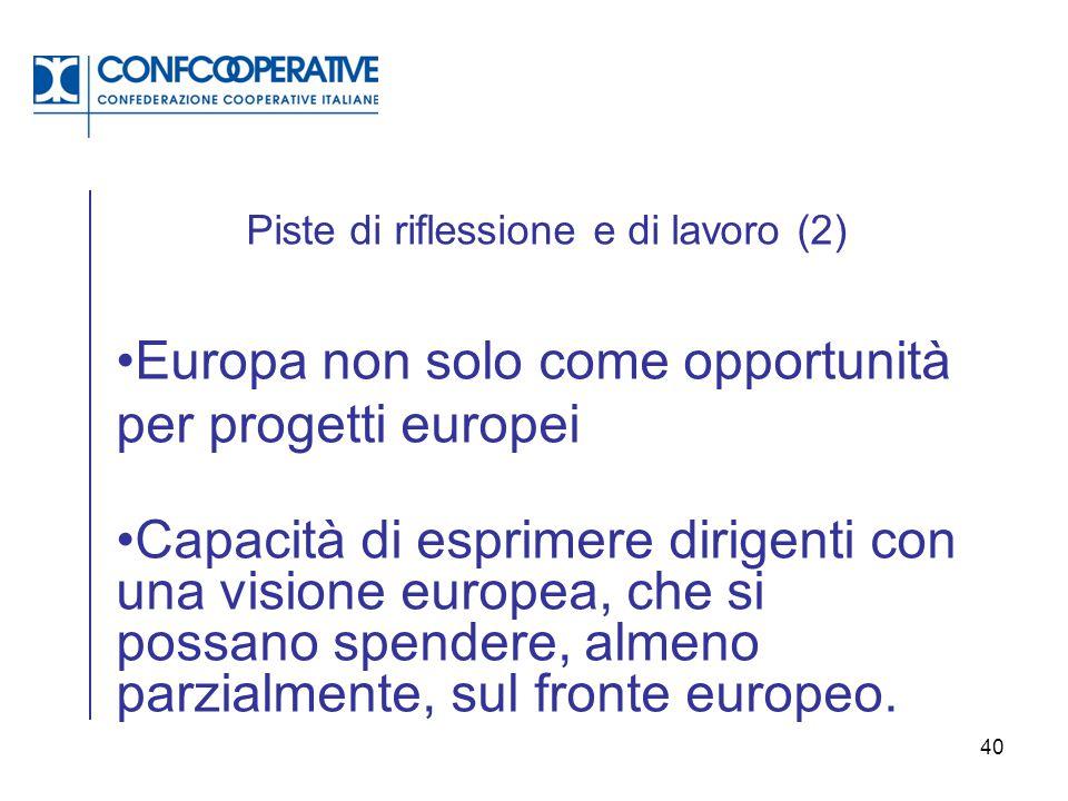40 Piste di riflessione e di lavoro (2) Europa non solo come opportunità per progetti europei Capacità di esprimere dirigenti con una visione europea,