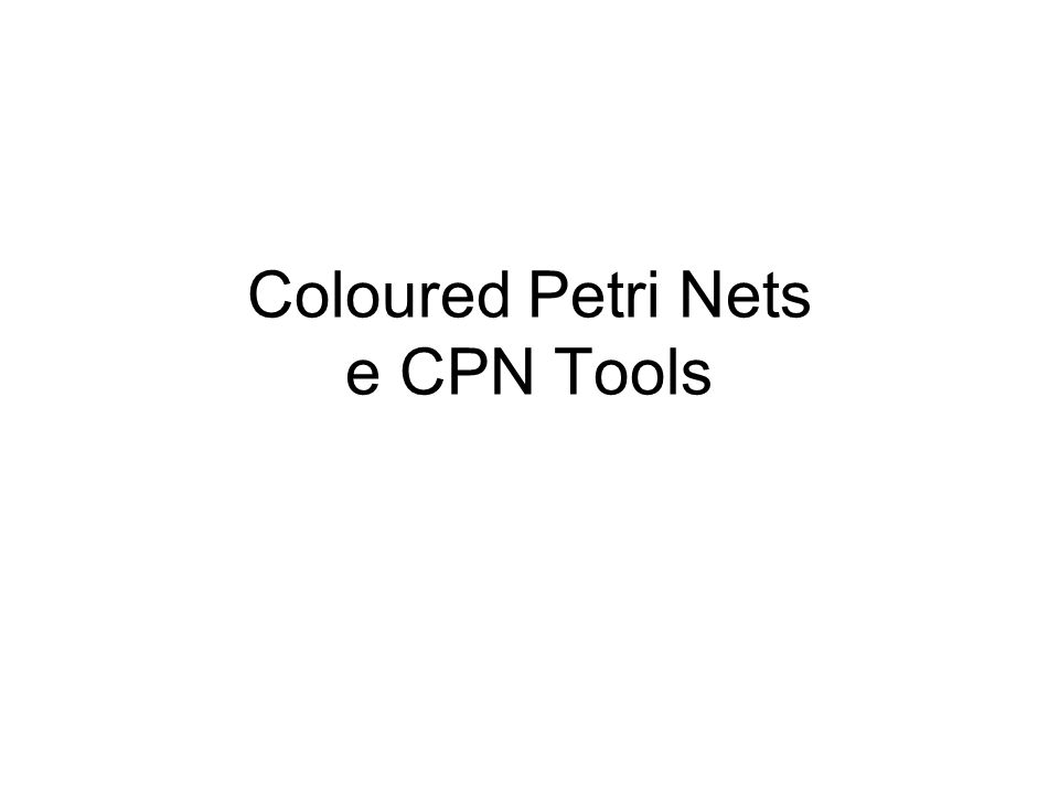 Coloured Petri Nets e CPN Tools