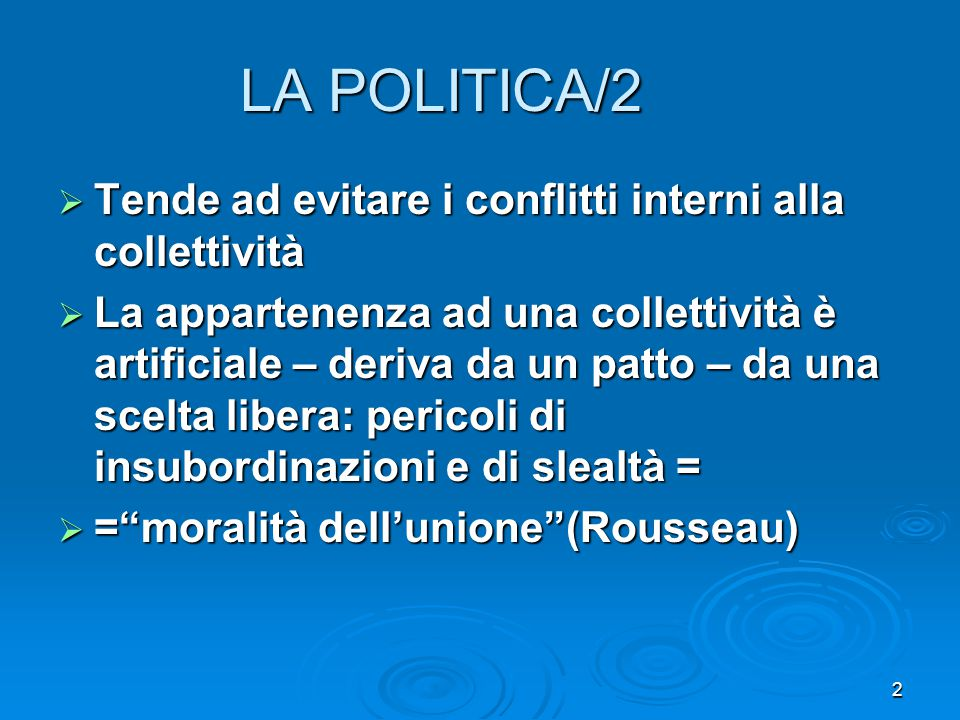 2 LA POLITICA/2  Tende ad evitare i conflitti interni alla collettività  La appartenenza ad una collettività è artificiale – deriva da un patto – da una scelta libera: pericoli di insubordinazioni e di slealtà =  = moralità dell'unione (Rousseau)