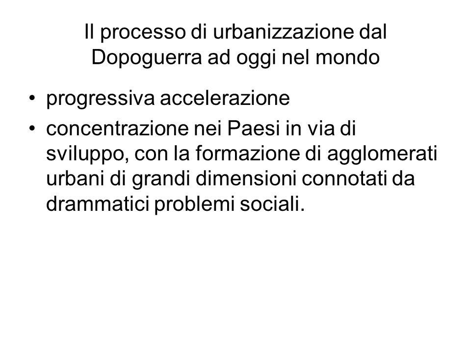 Il processo di urbanizzazione dal Dopoguerra ad oggi nel mondo progressiva accelerazione concentrazione nei Paesi in via di sviluppo, con la formazione di agglomerati urbani di grandi dimensioni connotati da drammatici problemi sociali.
