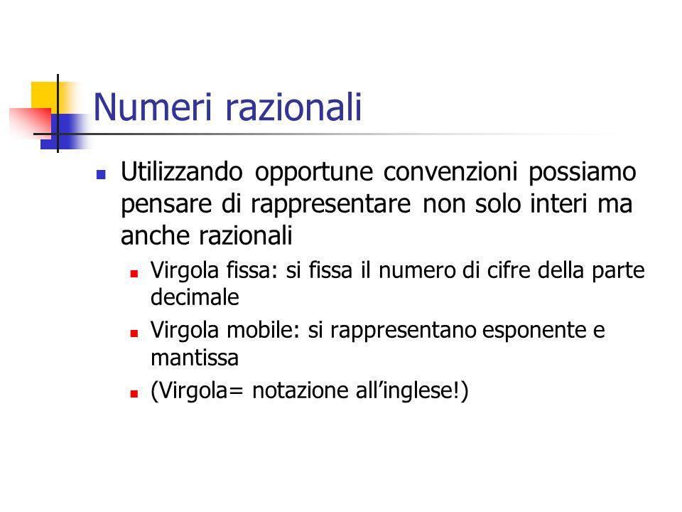 Numeri razionali Utilizzando opportune convenzioni possiamo pensare di rappresentare non solo interi ma anche razionali Virgola fissa: si fissa il num