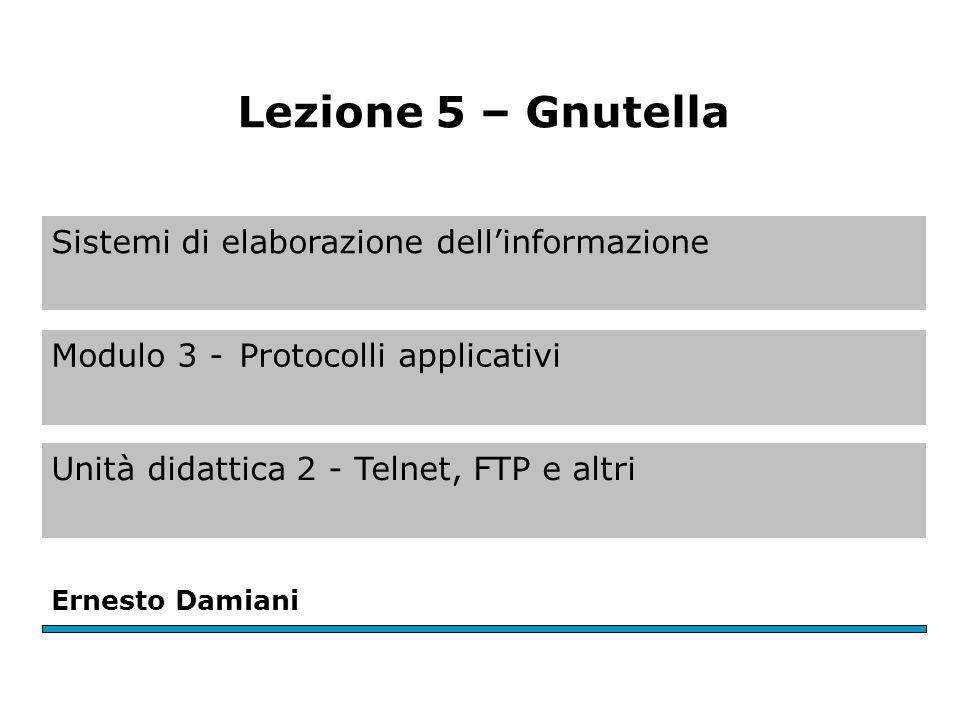 Ernesto Damiani Lezione 5 – Gnutella Sistemi di elaborazione dell'informazione Modulo 3 -Protocolli applicativi Unità didattica 2 - Telnet, FTP e altri