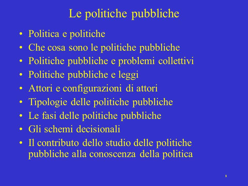 1 Le politiche pubbliche Politica e politiche Che cosa sono le politiche pubbliche Politiche pubbliche e problemi collettivi Politiche pubbliche e leg