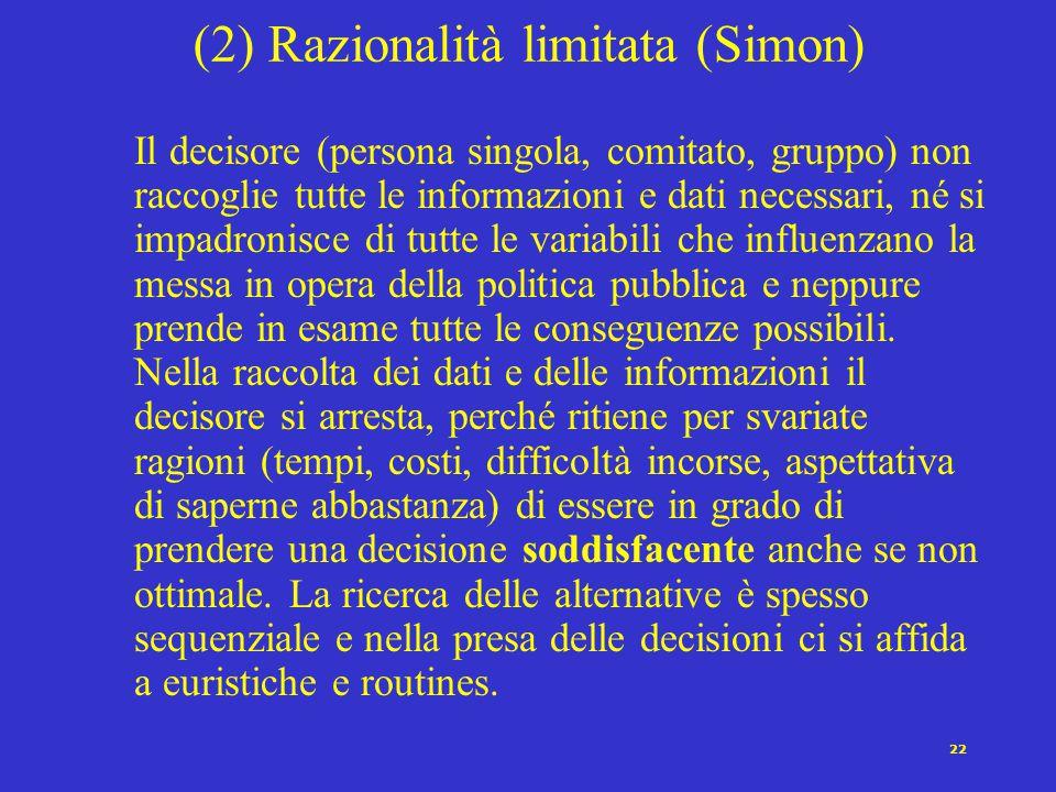 22 (2) Razionalità limitata (Simon) Il decisore (persona singola, comitato, gruppo) non raccoglie tutte le informazioni e dati necessari, né si impadr
