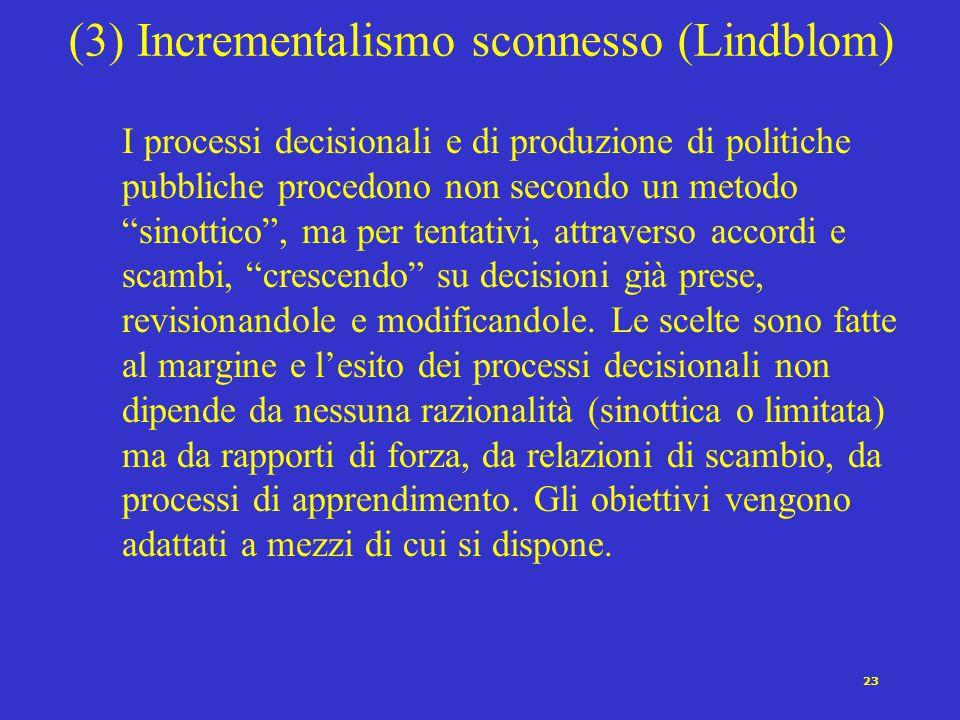 """23 (3) Incrementalismo sconnesso (Lindblom) I processi decisionali e di produzione di politiche pubbliche procedono non secondo un metodo """"sinottico"""","""